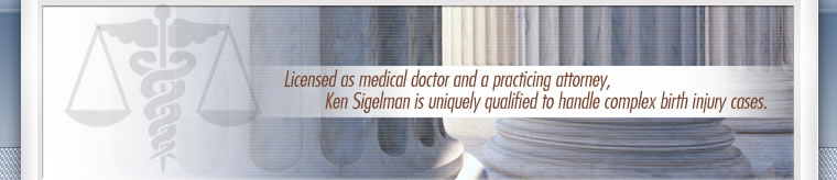 Licensed as medical doctor and a practicing attorney, Ken Sigelman is uniquely qualified to handle complex birth injury cases.